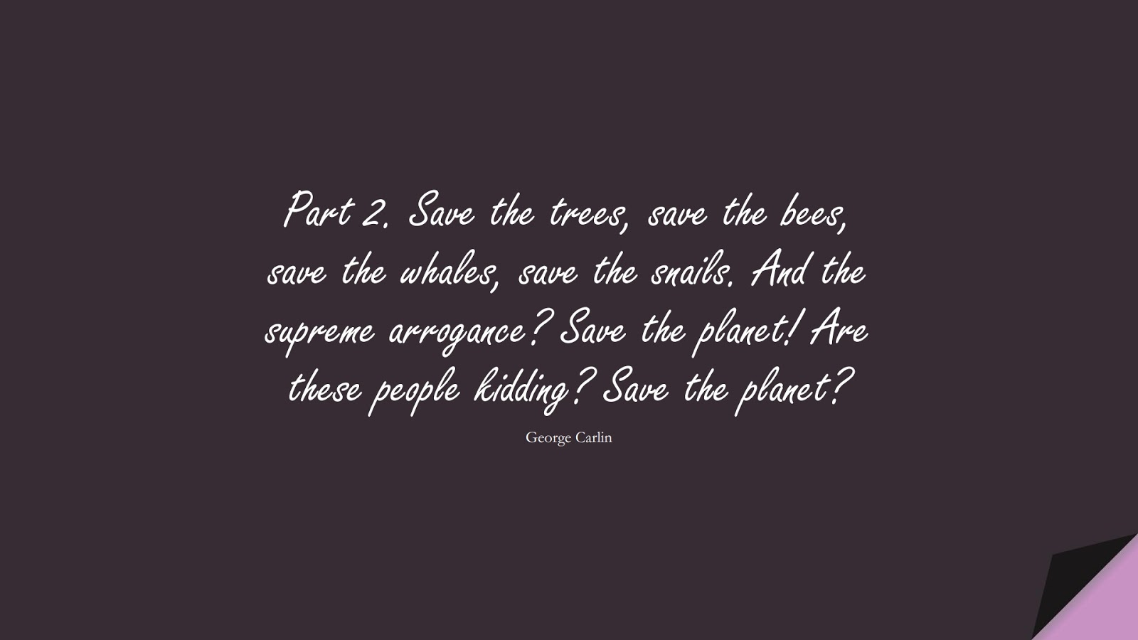 Part 2. Save the trees, save the bees, save the whales, save the snails. And the supreme arrogance? Save the planet! Are these people kidding? Save the planet? (George Carlin);  #HumanityQuotes