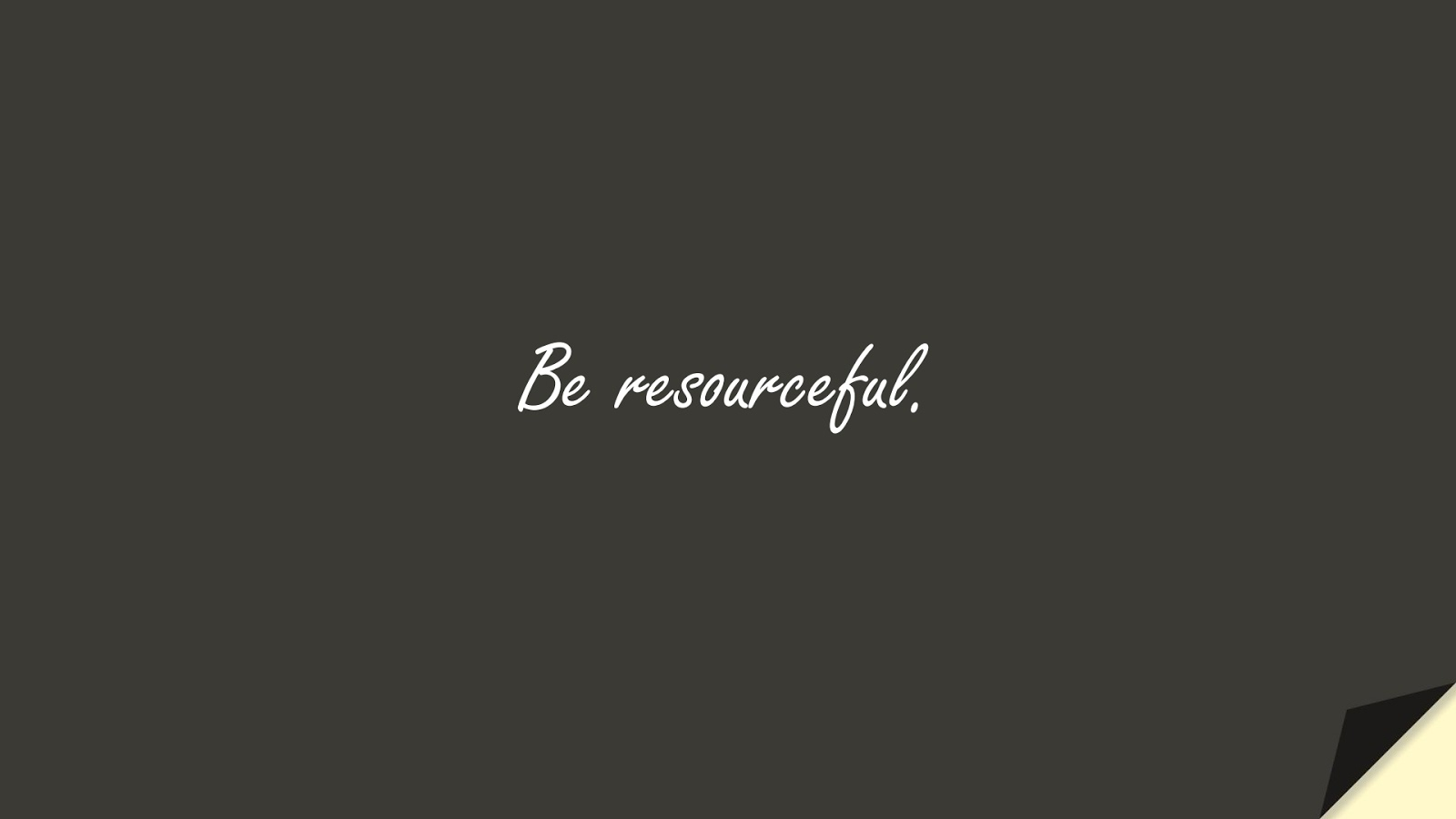 Be resourceful.FALSE