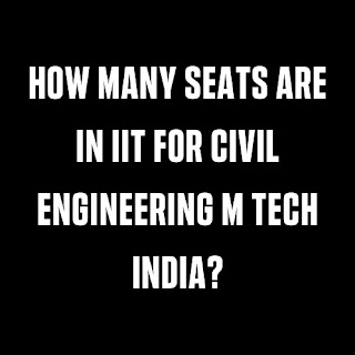 How Many Seats Are In Iit For Civil Engineering M Tech India?