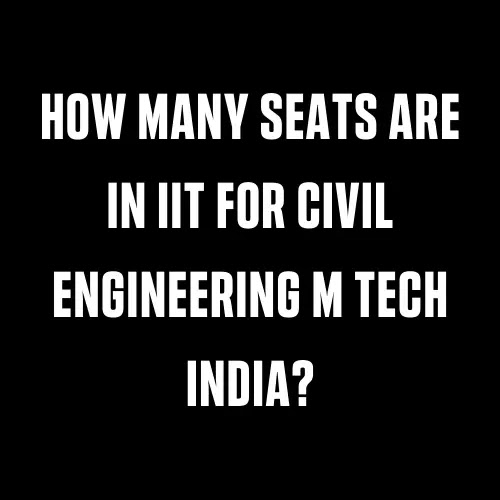 How Many Seats Are In it For Civil Engineering M Tech India?
