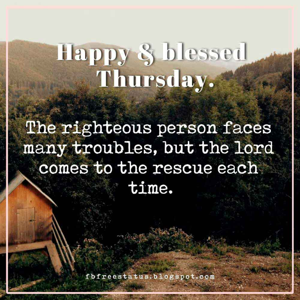 Happy & blessed Thursday. The righteous person faces many troubles, but the lord comes to the rescue each time.