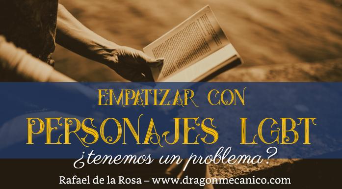 Empatizar con personajes LGBT - tenemos un problema - Rafael de la Rosa - dragon mecanico