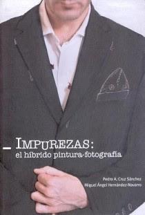 Impurezas : el híbrido pintura-fotografía / Pedro A. Cruz Sánchez, Miguel Á. Hernández-Navarro
