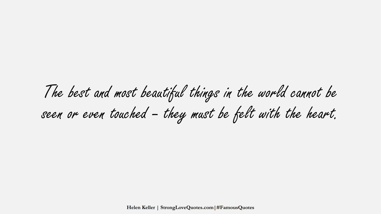 The best and most beautiful things in the world cannot be seen or even touched – they must be felt with the heart. (Helen Keller);  #FamousQuotes