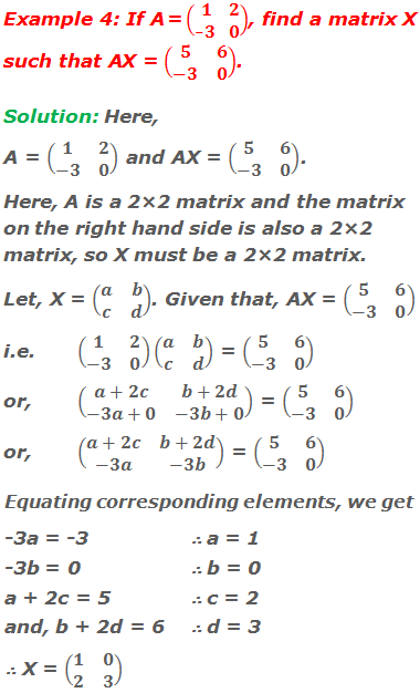Example 4: If A = (■(1&2@-3&0)), find a matrix X such that AX = (■(5&6@-3&0)). Solution: Here, A = (■(1&2@-3&0)) and AX = (■(5&6@-3&0)). Here, A is a 2×2 matrix and the matrix on the right hand side is also a 2×2 matrix, so X must be a 2×2 matrix. Let, X = (■(a&b@c&d)). Given that, AX = (■(5&6@-3&0)) i.e.(■(1&2@-3&0))(■(a&b@c&d)) = (■(5&6@-3&0)) or, (■(a+2c&b+2d@-3a+0&-3b+0)) = (■(5&6@-3&0)) or, (■(a+2c&b+2d@-3a&-3b)) = (■(5&6@-3&0)) Equating corresponding elements, we get -3a = -3       ∴ a = 1 -3b = 0        ∴ b = 0 a + 2c = 5    ∴ c = 2 and, b + 2d = 6  ∴ d = 3 ∴ X = (■(1&0@2&3))
