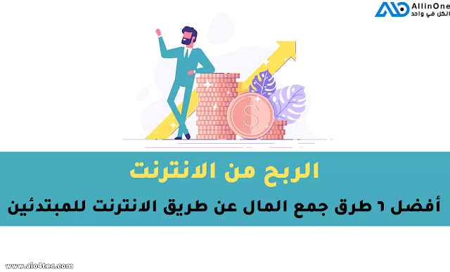 الربح من الانترنت أفضل 6 طرق جمع المال عن طريق الانترنت للمبتدئين