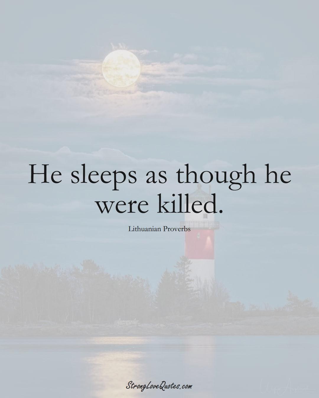 He sleeps as though he were killed. (Lithuanian Sayings);  #AsianSayings