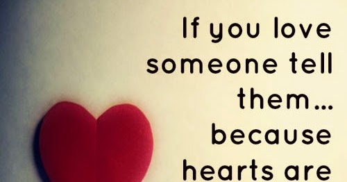 If You Love Someone Tell Them, Because Hearts Are Often