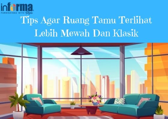 Tips Mudah Agar Ruang Tamu Terlihat Lebih Mewah, informa furniture elegan, tentang informa, mengapa harus belanja di informa