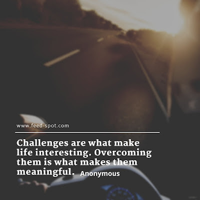 Challenges are what make life interesting. Overcoming them is what makes them meaningful. __ Anonymous