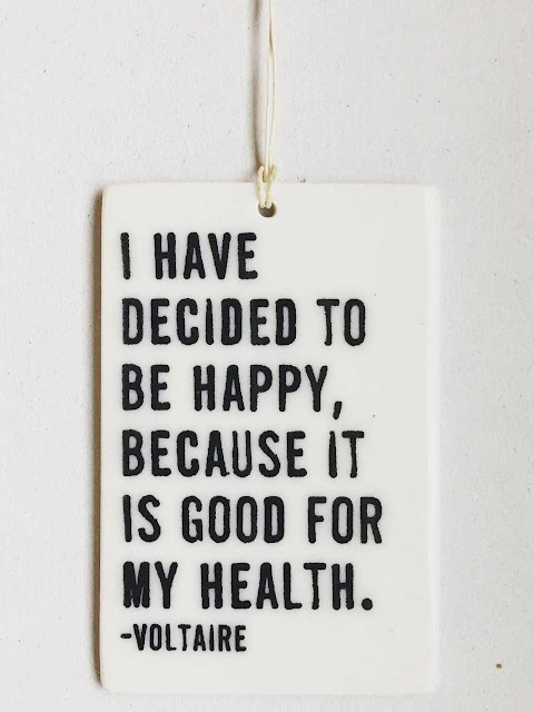 Voltaire: I have decided to be happy, because it is good for my health.