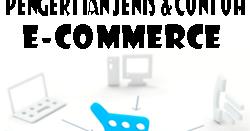 Pengertian Jenis dan Contoh E-Commerce, Manfaat & Komponen