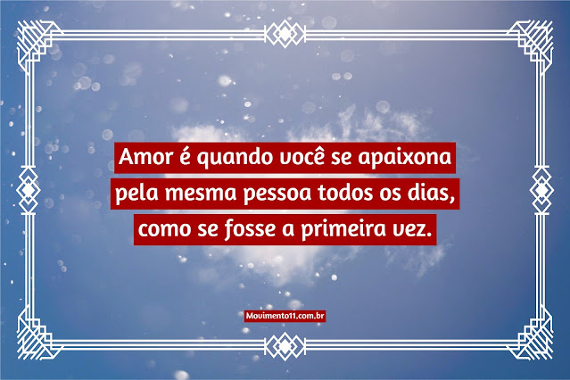 Amor é quando você se apaixona pela mesma pessoa todos os dias, como se fosse a primeira vez.
