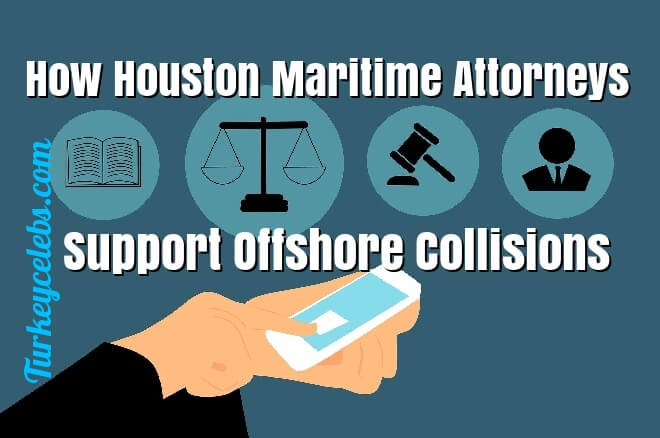 How Houston Maritime Attorneys Support Offshore Collisions