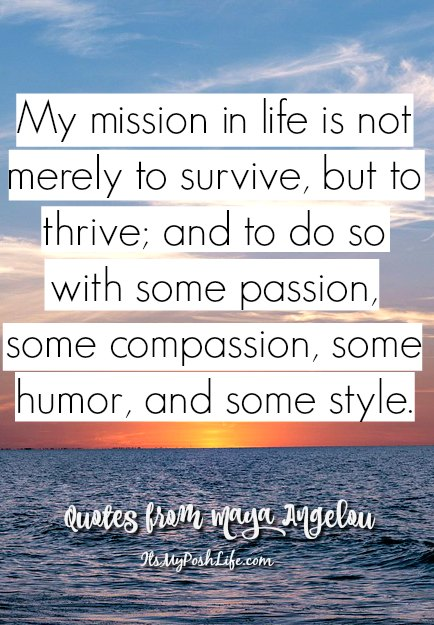 My mission in like is not merely to survive, but to thrive, and in doing so, with some passion, compassion, some humor, and some style