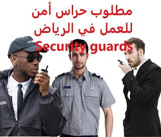 للعمل كمشرفي أمن لدى شركة نسما في الرياض  الخبرة : ثلاث سنوات من العمل في مجال الحراسات الأمنية أن يجيد اللغة الإنجليزية كتابة ومحادثة أن لا يقل عمره عن 30 , ولا يزيد عن 45 عاماً  الراتب :  5500 ريال