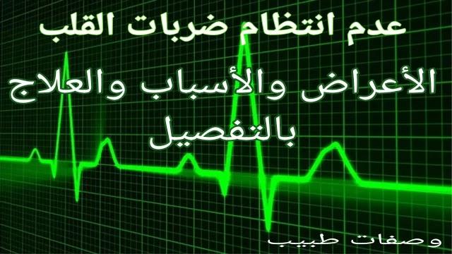 عدم انتظام ضربات القلب - الأعراض والأسباب والعلاج بالتفصيل