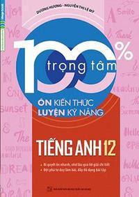 100% Trọng Tâm Ôn Kiến Thức - Luyện Kỹ Năng Tiếng Anh 12 - Dương Hương, Nguyễn Thị Lệ Mỹ