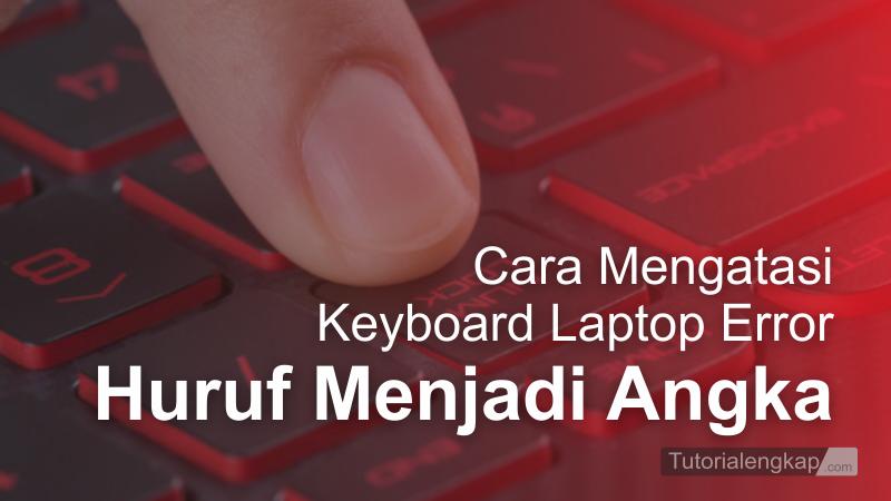 tutorialengkap Memperbaiki Keyboard error Huruf menjadi Angka pada Laptop