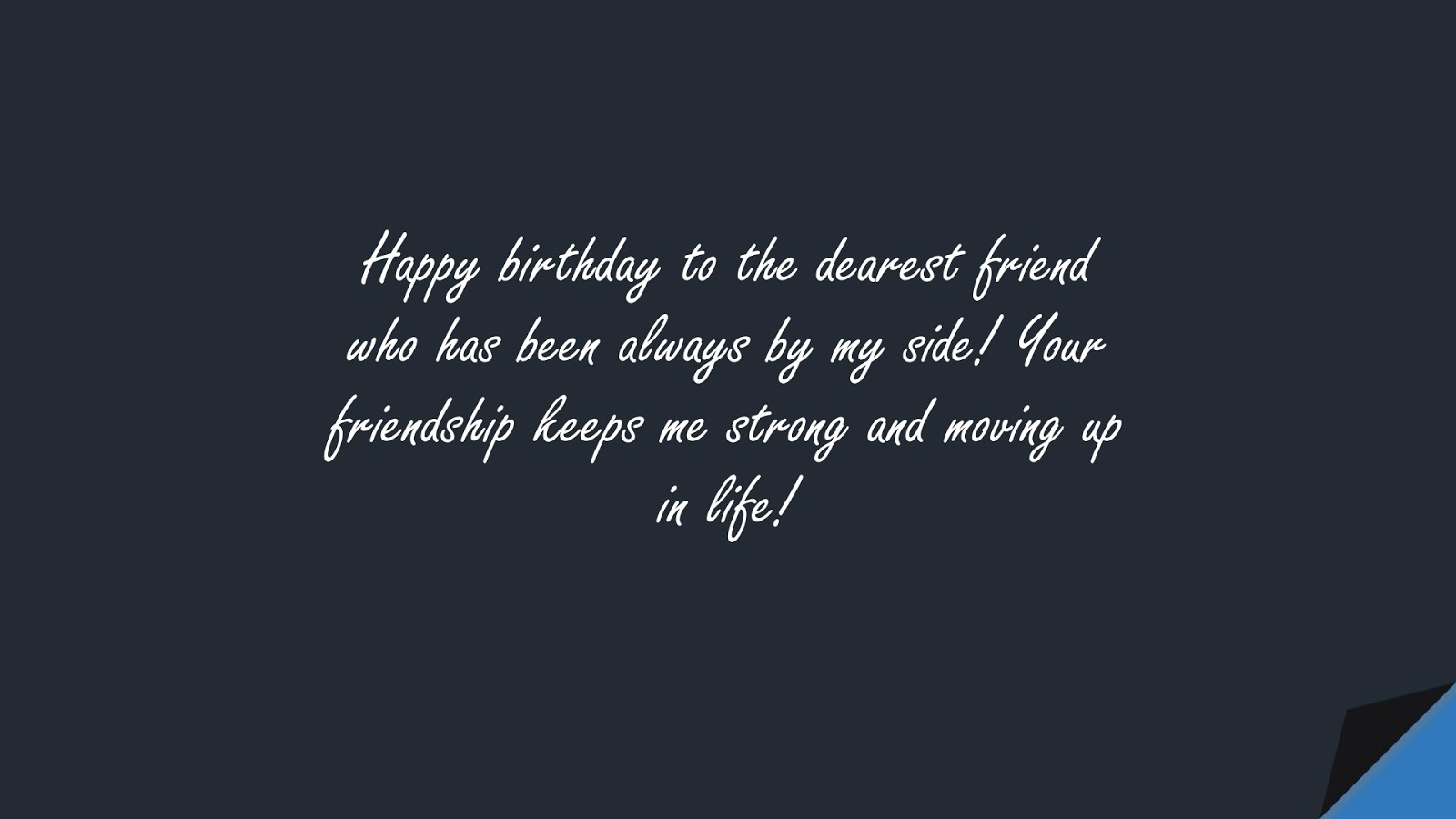 Happy birthday to the dearest friend who has been always by my side! Your friendship keeps me strong and moving up in life!FALSE