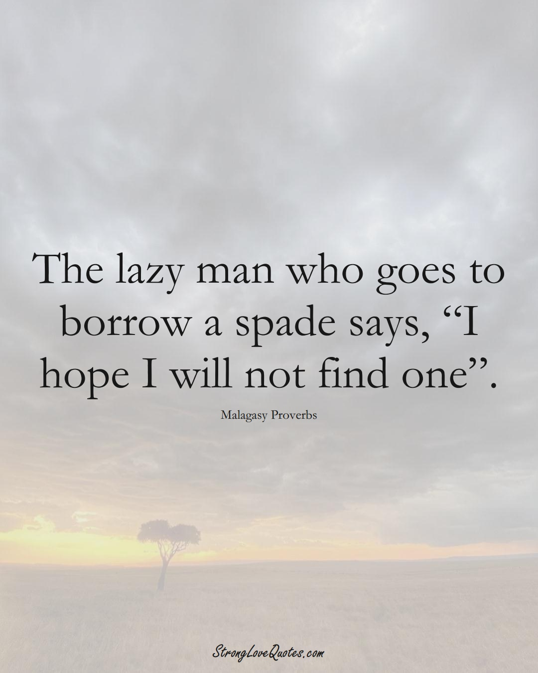 """The lazy man who goes to borrow a spade says, """"I hope I will not find one"""". (Malagasy Sayings);  #AfricanSayings"""