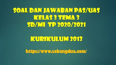 Soal dan Jawaban PAS/UAS Kelas 3 Tema 3 Semester 1 SD/MI Kurikulum 2013 TP 2020/2021