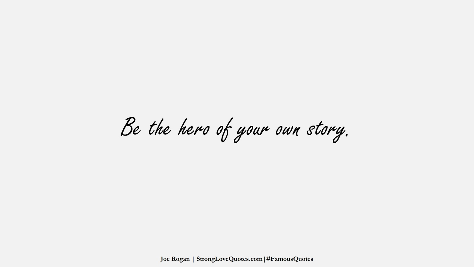Be the hero of your own story. (Joe Rogan);  #FamousQuotes