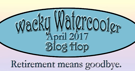 The Wacky Watercooler April 2017 Blog Hop - Retirement Means Goodbye