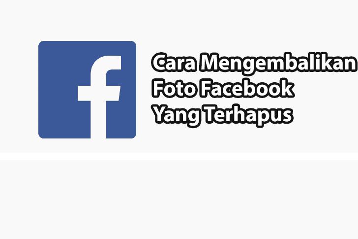 Cara Mengembalikan Foto Yang Terhapus di Facebook