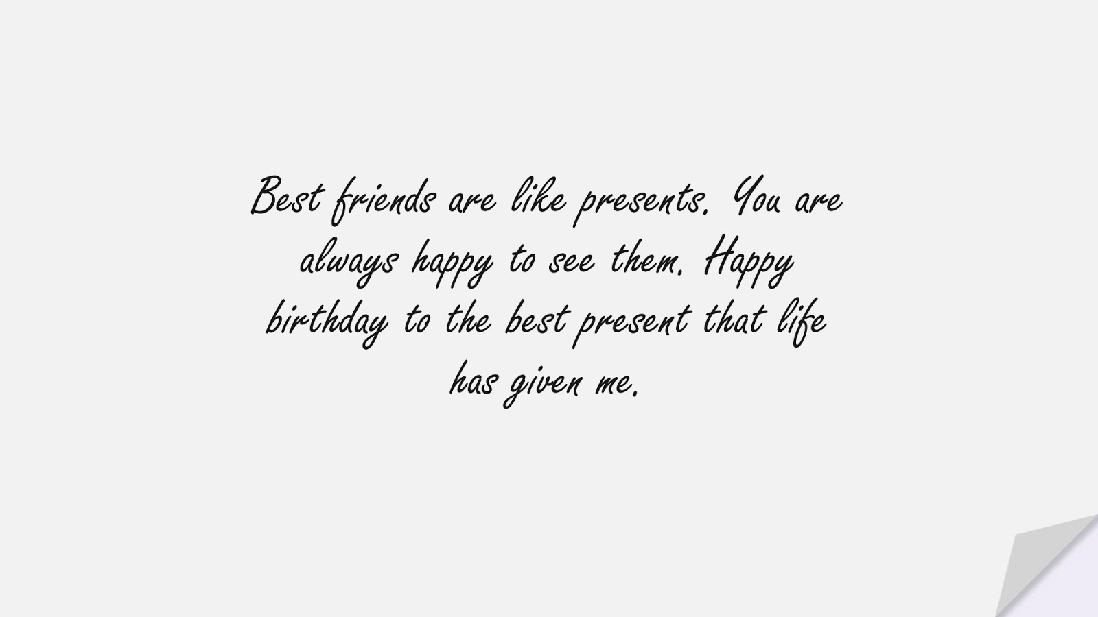 Best friends are like presents. You are always happy to see them. Happy birthday to the best present that life has given me.FALSE