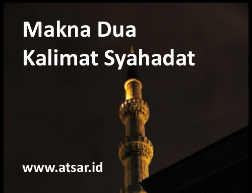 Makna Dua Kalimat Syahadat Laa Ilaaha Illallaah & Muhammad Rasulullah