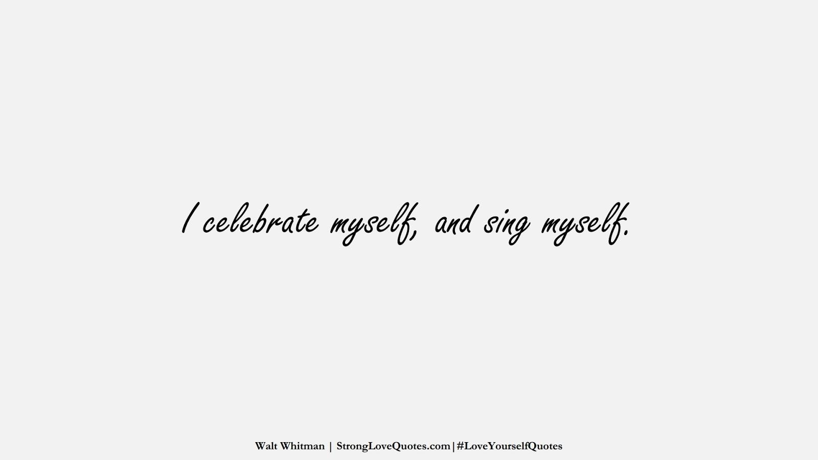 I celebrate myself, and sing myself. (Walt Whitman);  #LoveYourselfQuotes