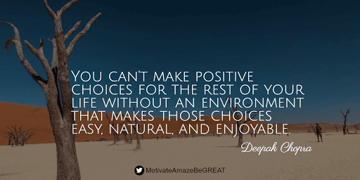 """Positive Mindset Quotes And Motivational Words For Bad Times: """"You can't make positive choices for the rest of your life without an environment that makes those choices easy, natural, and enjoyable."""" - Deepak Chopra"""