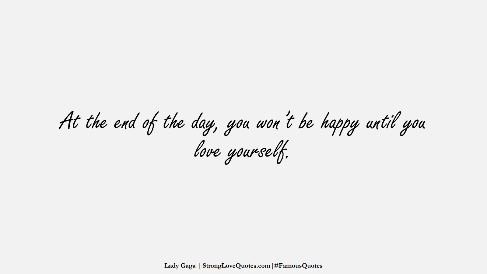 At the end of the day, you won't be happy until you love yourself. (Lady Gaga);  #FamousQuotes
