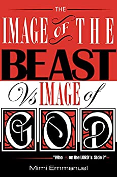 The Image Of The Beast Vs Image Of God (1): Who Is On The Lord's Side? (The Image Of The Beast by Mimi Emmanuel