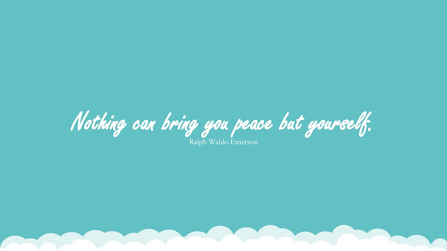 """""""Nothing can bring you peace but yourself."""" (Ralph Waldo Emerson)"""