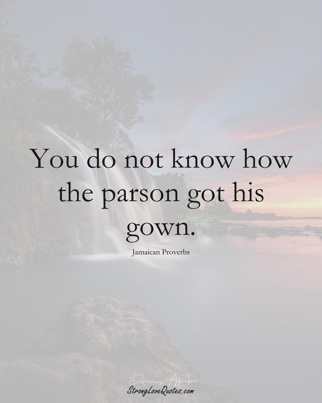 You do not know how the parson got his gown. (Jamaican Sayings);  #CaribbeanSayings