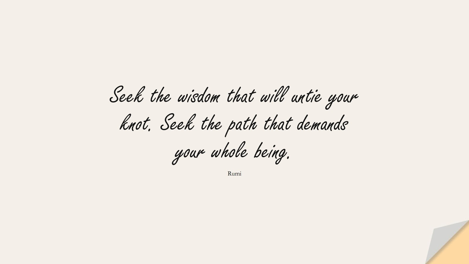 Seek the wisdom that will untie your knot. Seek the path that demands your whole being. (Rumi);  #RumiQuotes