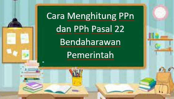 Cara Menghitung PPn dan PPh Pasal 22 Bendaharawan Pemerintah