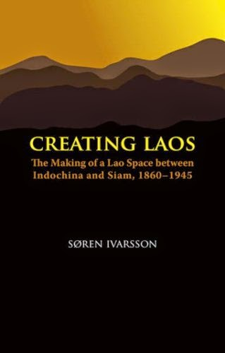 Creating Laos - The Making of a Lao Space Between Indochina and Siam, 1860-1945