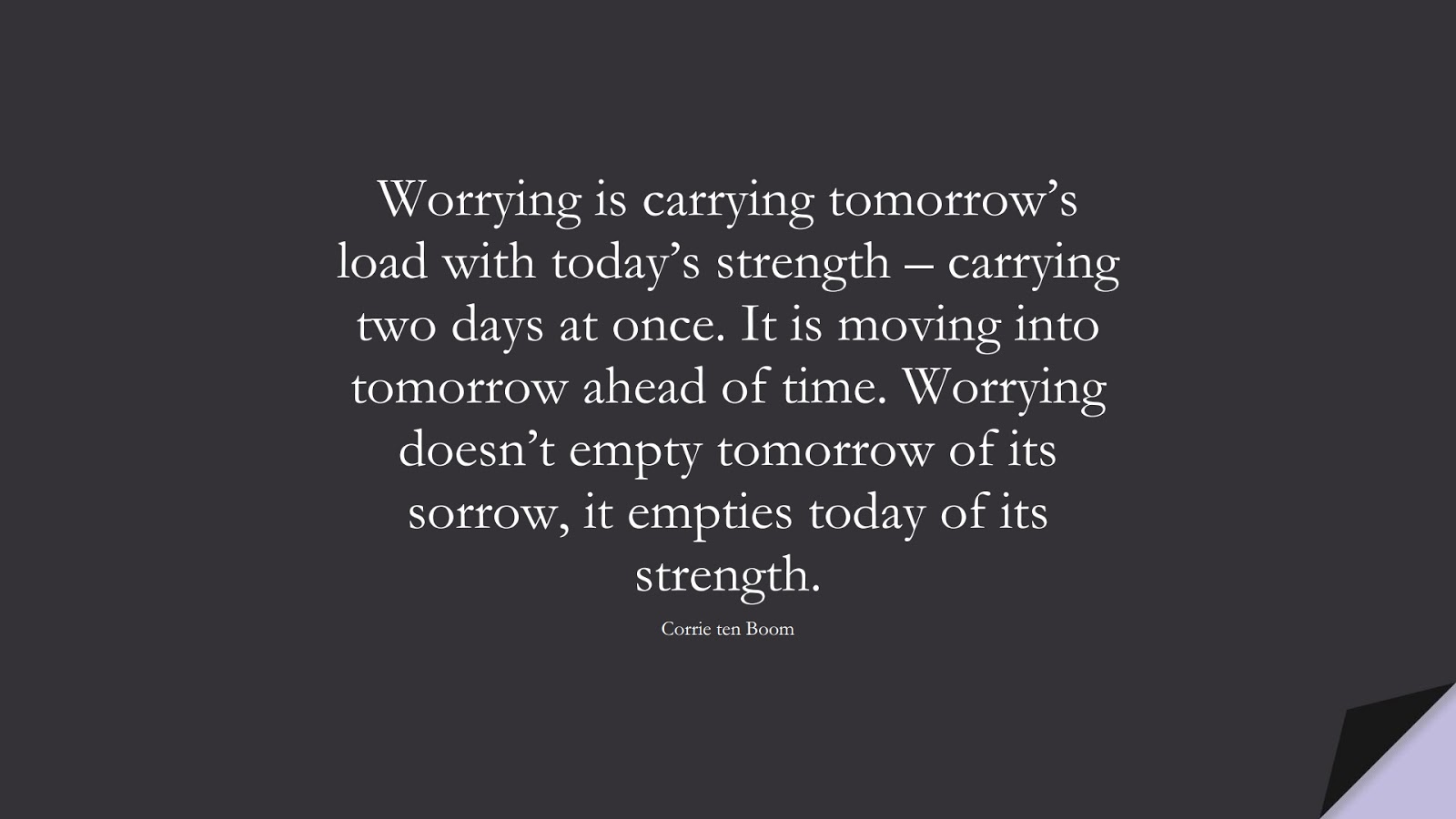 Worrying is carrying tomorrow's load with today's strength – carrying two days at once. It is moving into tomorrow ahead of time. Worrying doesn't empty tomorrow of its sorrow, it empties today of its strength. (Corrie ten Boom);  #AnxietyQuotes