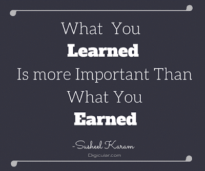 What you LEARNED is more important than what you EARNED