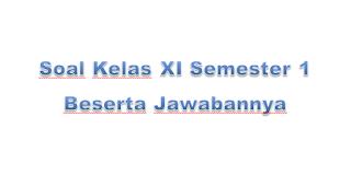 Soal Kelas XI Semester 1 Beserta Jawabannya