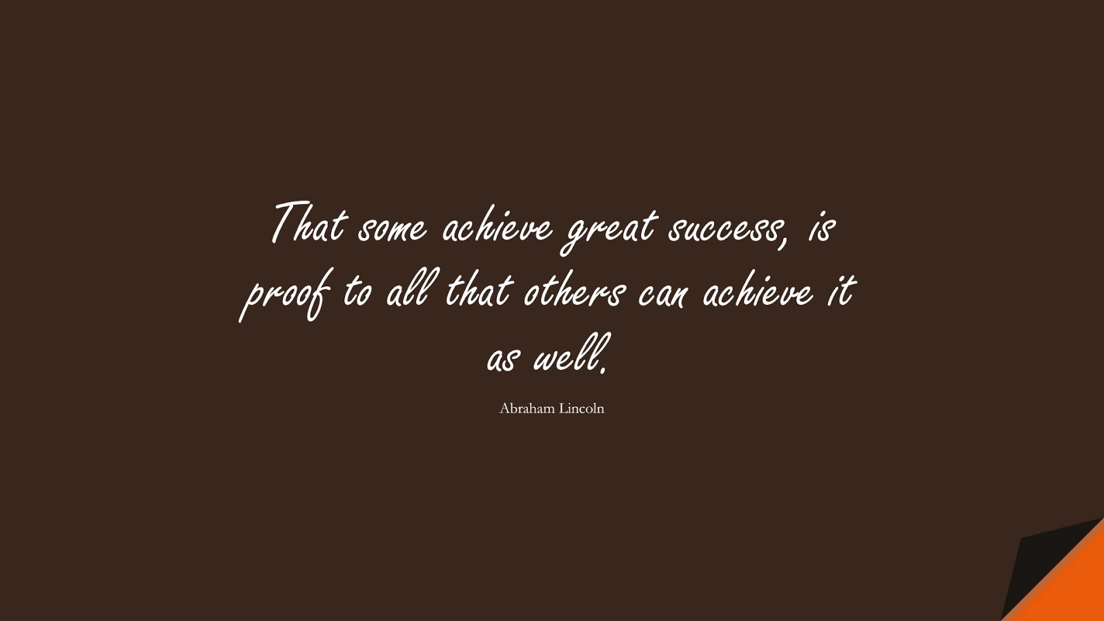 That some achieve great success, is proof to all that others can achieve it as well. (Abraham Lincoln);  #SuccessQuotes