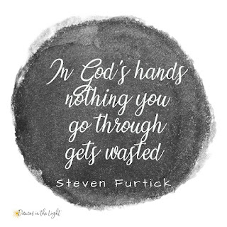 In God's hands, nothing you go through gets wasted.