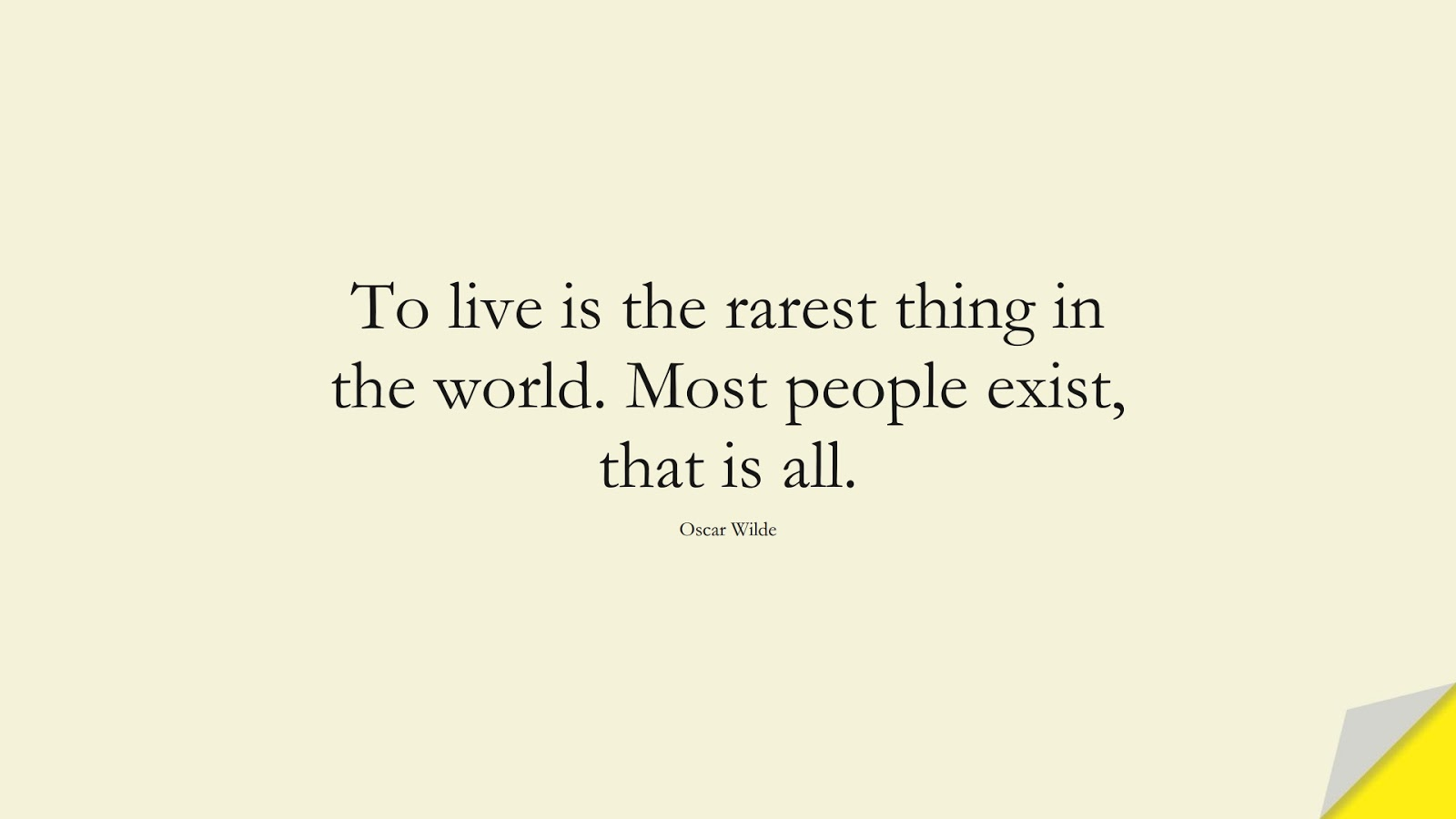 To live is the rarest thing in the world. Most people exist, that is all. (Oscar Wilde);  #ShortQuotes