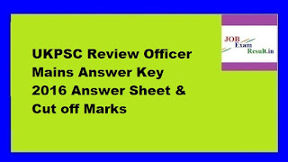 UKPSC Review Officer Mains Answer Key 2016 Answer Sheet & Cut off Marks