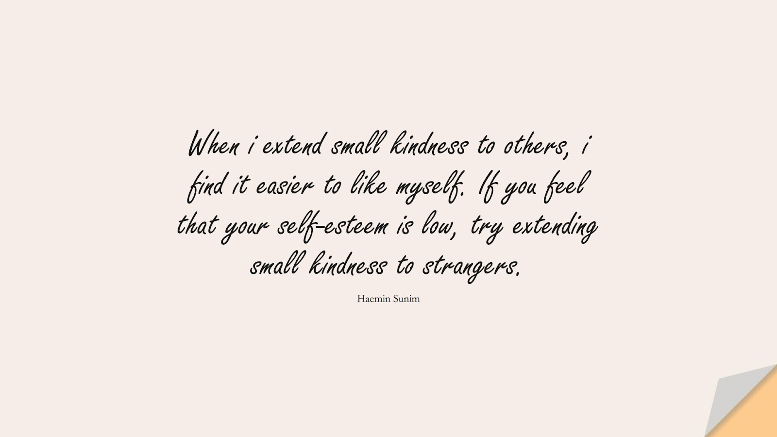 When i extend small kindness to others, i find it easier to like myself. If you feel that your self-esteem is low, try extending small kindness to strangers. (Haemin Sunim);  #SelfEsteemQuotes