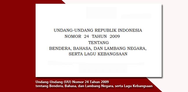 Undang-Undang (UU) Nomor 24 Tahun 2009 tentang Bendera, Bahasa, dan Lambang Negara, serta Lagu Kebangsaan