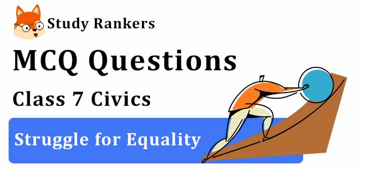 MCQ Questions for Class 7 Civics: Ch 10 Struggle for Equality